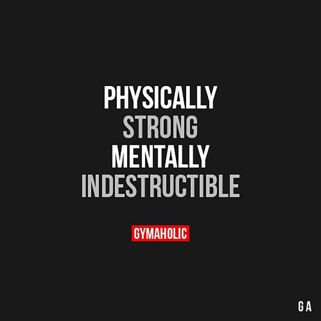 Physically strong mentally indestructible.